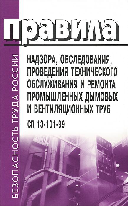 Правила надзора, обследования, проведения технического обслуживания и ремонта промышленных дымовых и вентиляционных труб. СП 13-101-99 ( 5-93630-509-0 )