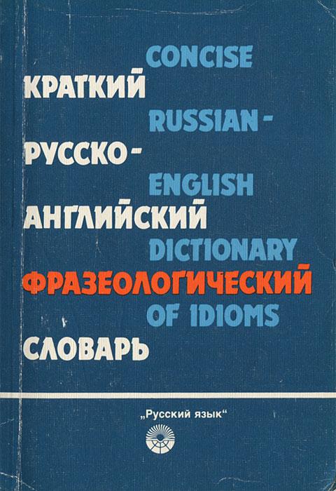 Краткий русско-английский фразеологический словарь / Concise Russian-Emglish Dictionary of Idioms