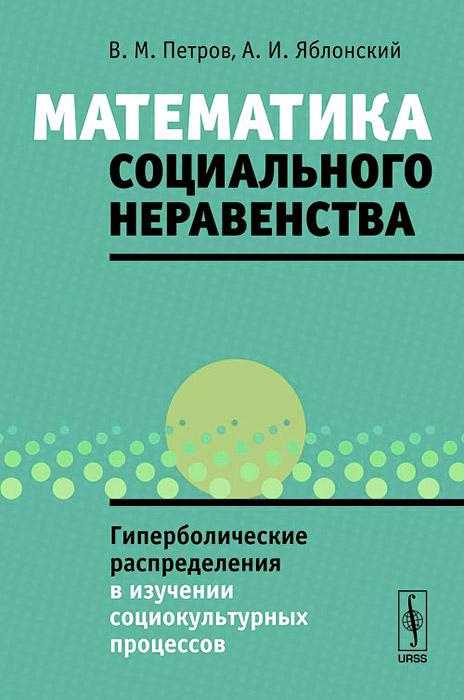 Математика социального неравенства: Гиперболические распределения в изучении социокультурных процессов ( 978-5-397-04105-8 )