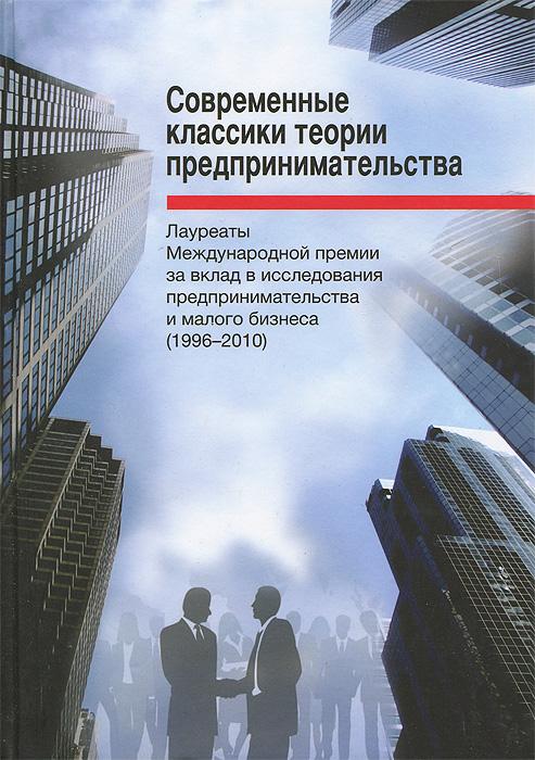 Современные классики теории предпринимательства. Лауреаты премии за вклад в исследования предпринимательства и малого бизнеса (1996-2010) ( 978-5-7598-0942-5 )