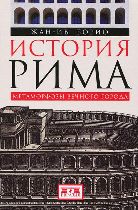 История Рима. Метаморфозы Вечного города ( 978-5-91852-073-4 )