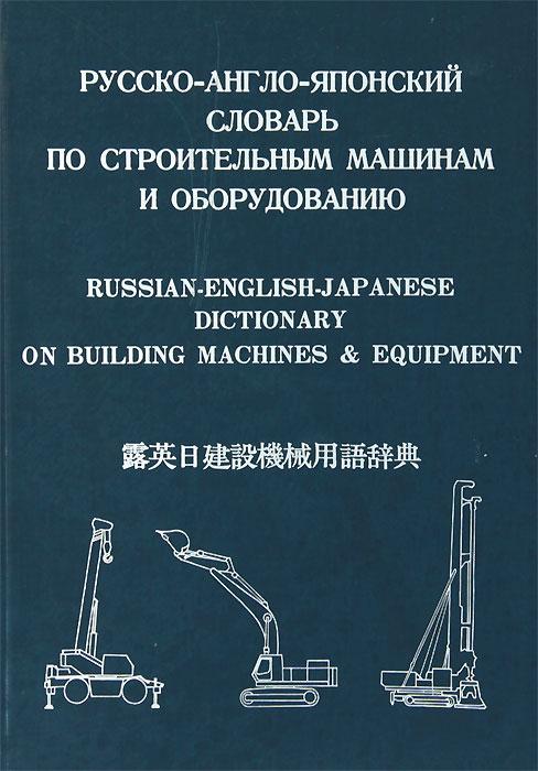 Русско-Англо-Японский словарь по строительным машинам и оборудованию