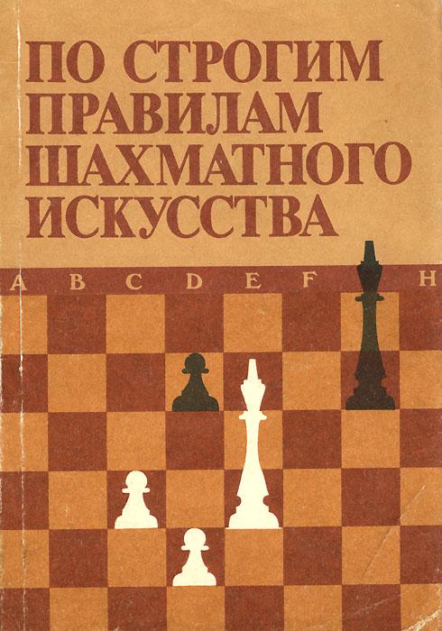 По строгим правилам шахматного искусства. В. П. Елесин, А. И. Крюков, Х. Л. Мучник, О. В. Чеботарев