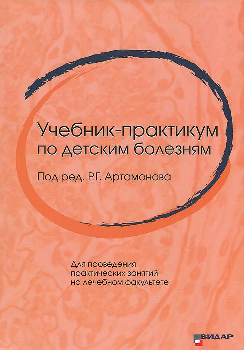 Учебник-практикум по детским болезням. Для проведения практических занятий на лечебном факультете