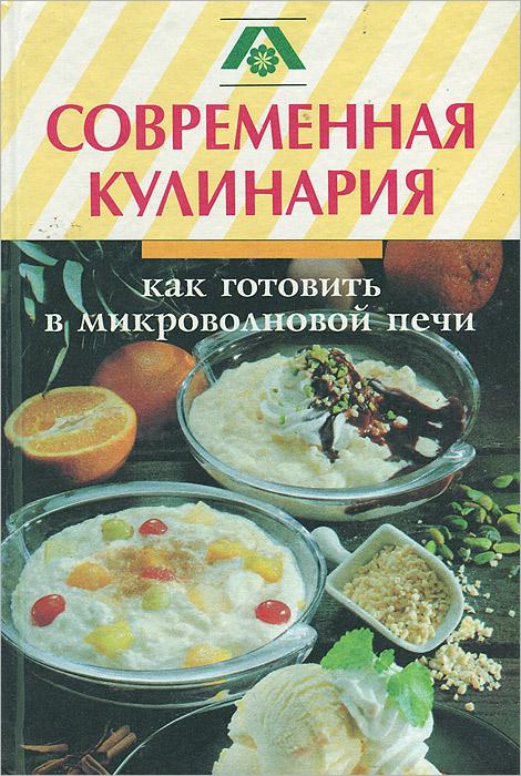 Современная кулинария. Как готовить в микроволновой печи