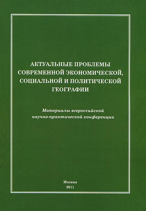 Актуальные проблемы современной экономической, социальной и политической географии. Материалы всероссийской научно-практической конференции.