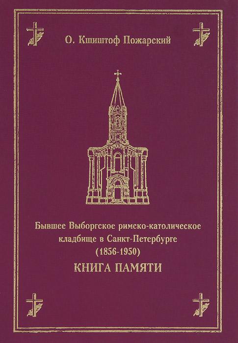 Бывшее Выборгское римско-католическое кладбище в Санкт-Петербурге (1856-1950). Книга памяти