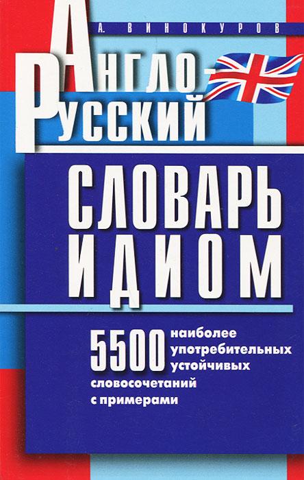 Англо-русский словарь идиом. 5500 наиболее употребительных словосочетаний с примерами