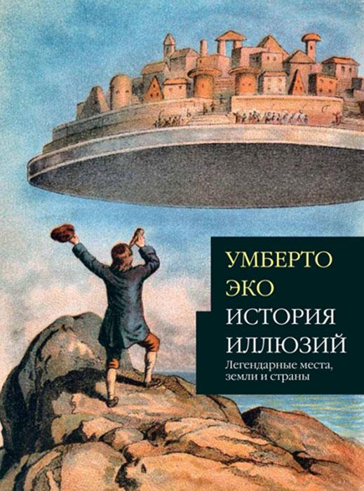 История иллюзий. Легендарные места, земли и страны. Умберто Эко