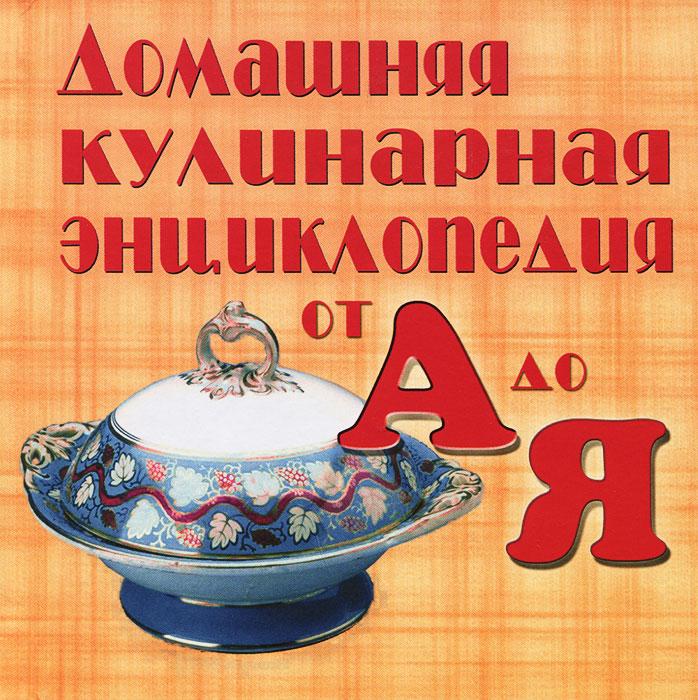 Домашняя кулинарная энциклопедия от А до Я