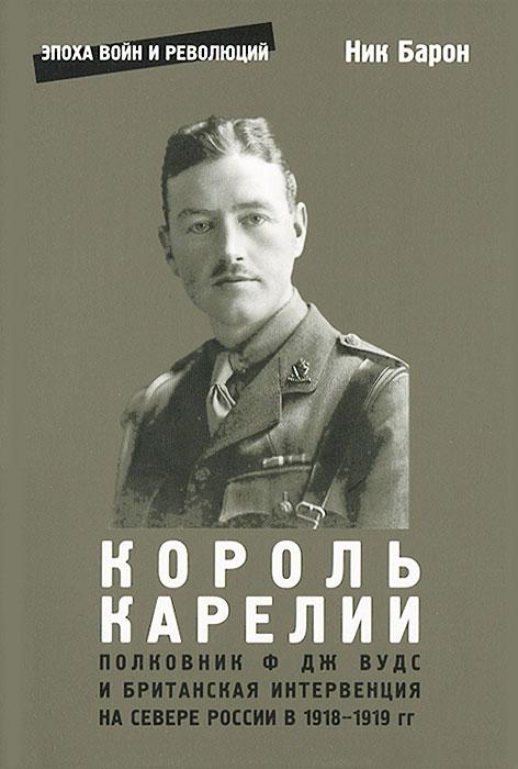 Король Карелии. Полковник Ф. Дж. Вудс и британская интервенция на севере России в 1918-1919 гг.