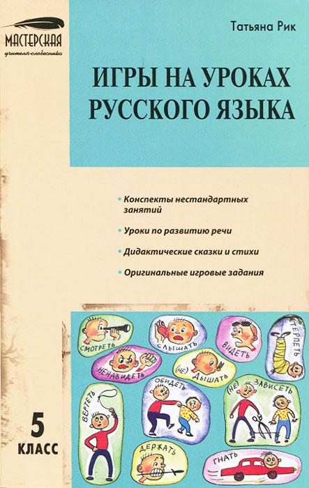 Игры на уроках русского языка. 5 класс   Татьяна Рик