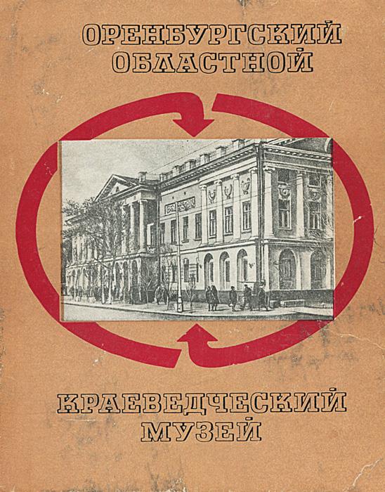 Оренбургский областной краеведческий музей. Путеводитель