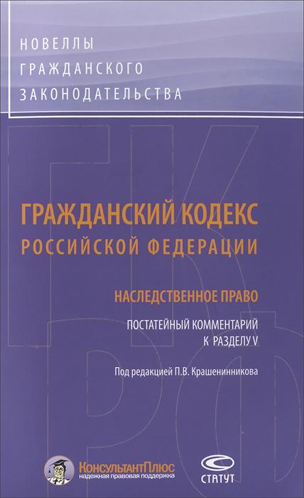 Гражданский кодекс Российской Федерации. Постатейный комментарий к разделу 5. Наследственное право ( 978-5-8354-0945-7 )