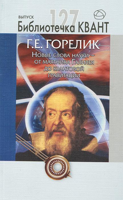 Новые слова науки - от маятника Галилея до квантовой гравитации