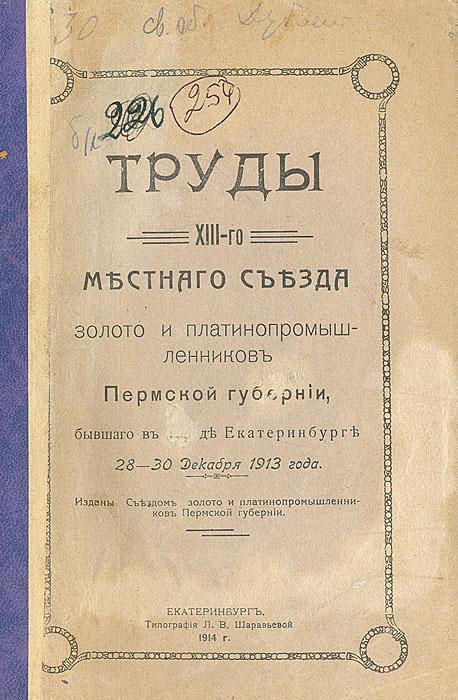 Труды XIII-го местного съезда золото и платинопромышленников Пермской губернии, бывшего в городе Екатаринбурге 28-30 декабря 1913 года