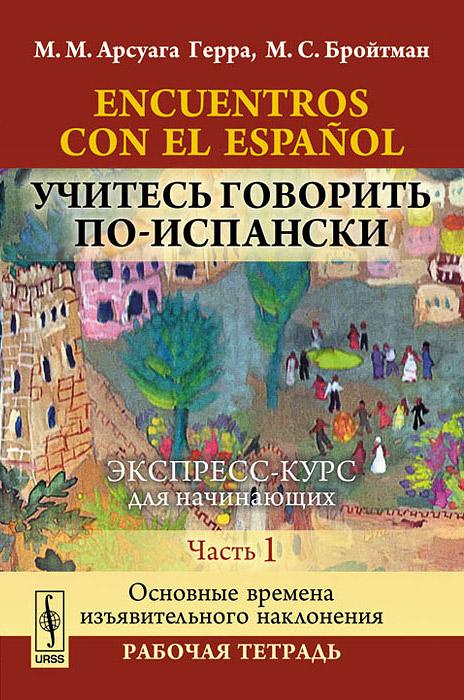 Encuentros con el espanol / Учитесь говорить по-испански. Экспресс-курс для начинающих. Часть 1. Основные времена изъявительного наклонения. Рабочая тетрадь