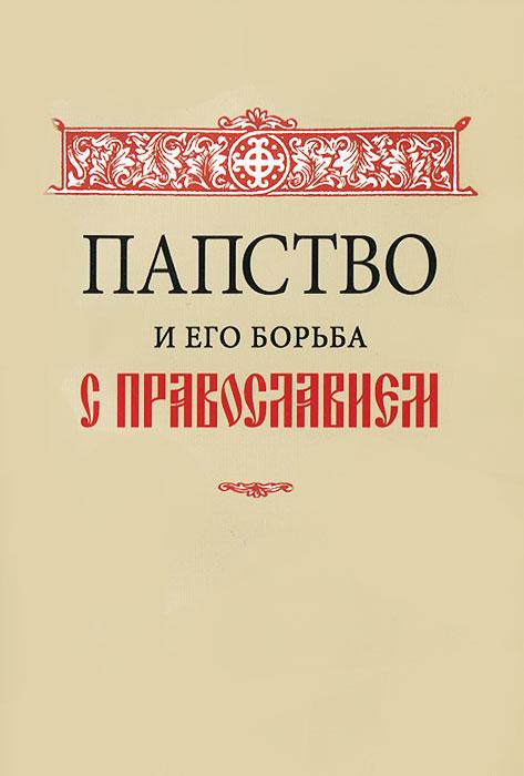 Папство и его борьба с православием ( 5-8738-2033-3, 5-87382-003-5 )