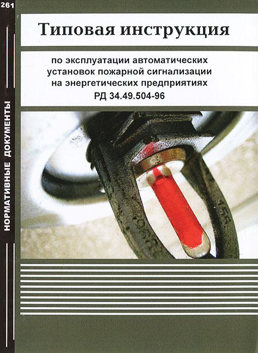Типовая инструкция по эксплуатации автоматических установок пожарной сигнализации на энергитических предприятиях. РД 34.49.504-96