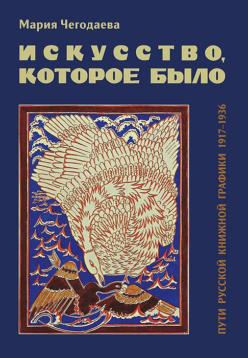Искусство, которое было. Пути русской книжной графики 1917-1936 ( 978-5-269-01122-6 )
