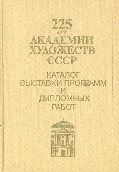 225 лет Академии Художеств СССР. Каталог выставки программ и дипломных работ