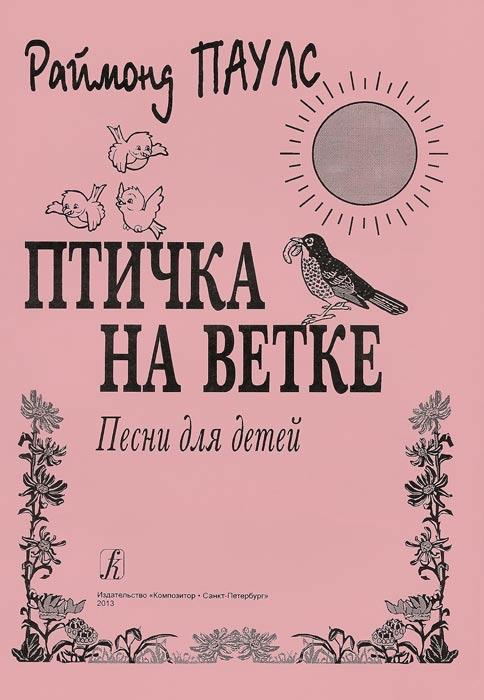 Раймонд Паулс. Птичка на ветке. Песни для детей ( 979-0-66000-315-2 )