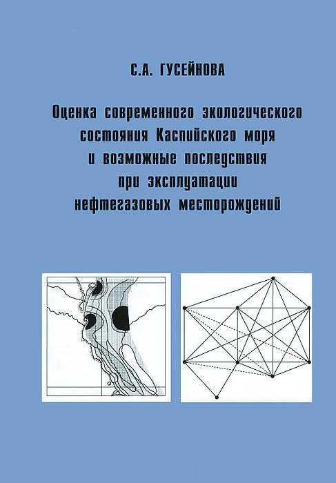 Оценка современного экологического состояния Каспийского моря и возможные последствия при эксплуатации нефтегазовых месторождений ( 978-5-87317-931-2 )