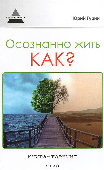 Осознанно жить. Как? Книга-тренинг ( 978-5-222-21705-4 )