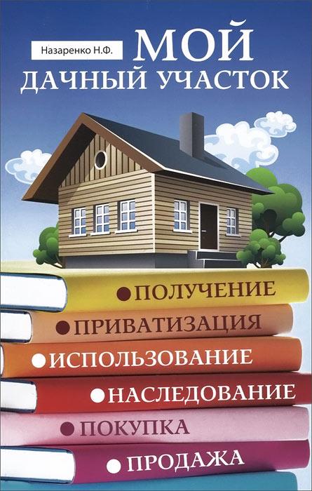 Мой дачный участок. Получение, приватизация, использование, наследование, покупка, продажа ( 978-5-222-21260-8 )