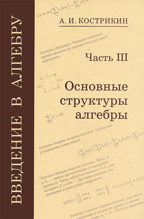 Введение в алгебру. В 3 частях. Часть 3. Основные структуры алгебры ( 978-5-94057-889-5, 978-5-94057-886-4 )