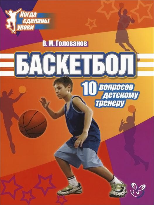 Баскетбол. 10 вопросов детскому тренеру ( 978-5-407-00383-0 )