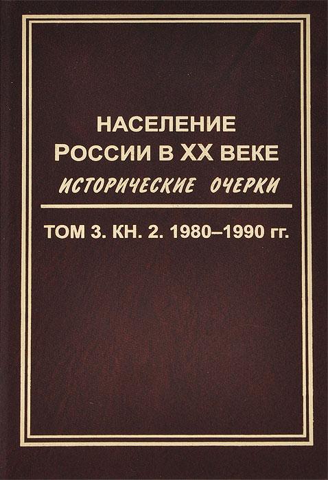 Население России в XX веке. Исторические очерки. В 3 томах. Том 3. Книга 2. 1980-1990 гг.