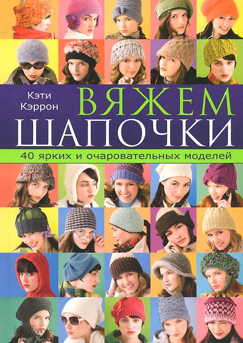 Вяжем шапочки. 40 ярких и очаровательных моделей