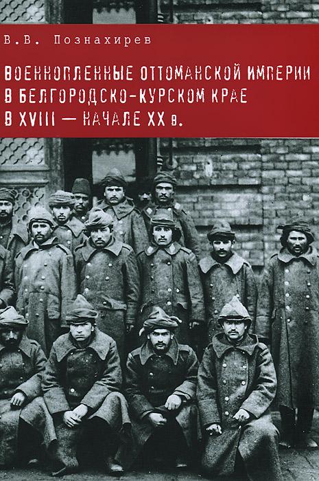 Военнопленные Оттоманской Империи в Белгородско-Курском крае в XVIII - начале XX в. ( 978-5-4469-0076-3 )