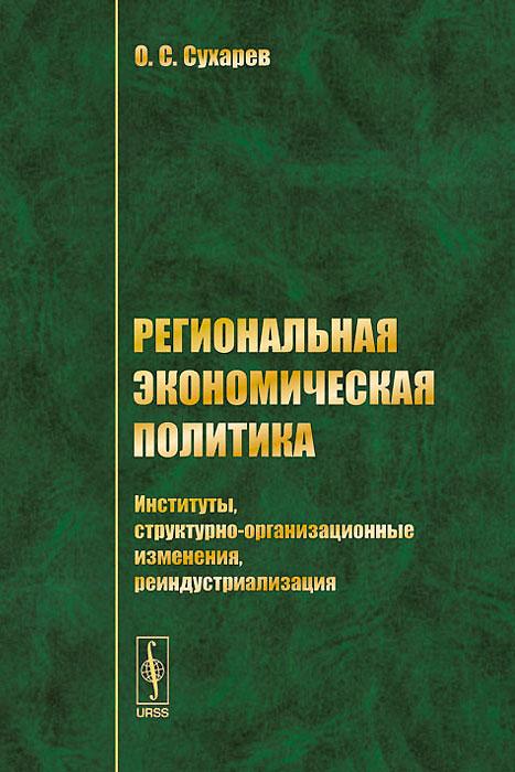 Региональная экономическая политика. Институты, структурно-организационные изменения, реиндустриализация ( 978-5-9710-0669-5 )