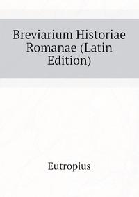eutropius breviarium historiae romanae Catalog record: eutropii breviarium historiae romanae eutropii breviarium historiae romanae, by: eutropius eutropii breviarium historiae romanae.