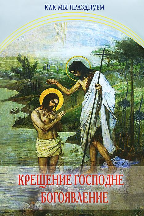 Крещение Господне. Богоявление. Как мы празднуем ( 978-5-91173-336-0 )