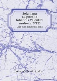 Seleniana augustalia Iohannis Valentini Andreae, S.T.D