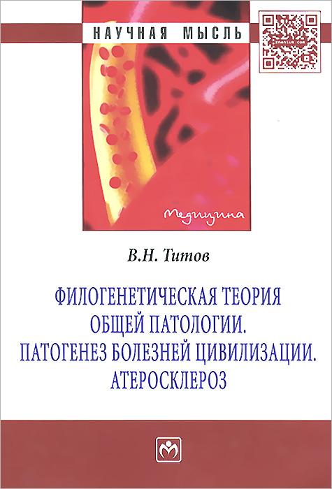 Филогенетическая теория общей патологии. Патогенез болезней цивилизации. Атеросклероз ( 978-5-16-006837-4 )
