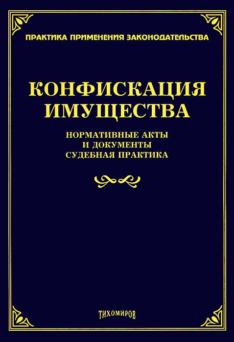 Конфискация имущества. Нормативные акты и документы, судебная практика ( 978-5-89194-701-6 )