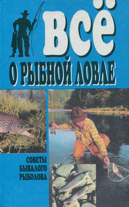 Все о рыбной ловле. Советы бывалого рыболова