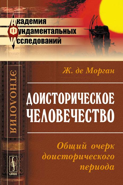 Доисторическое человечество. Общий очерк доисторического периода ( 978-5-382-01513-2 )