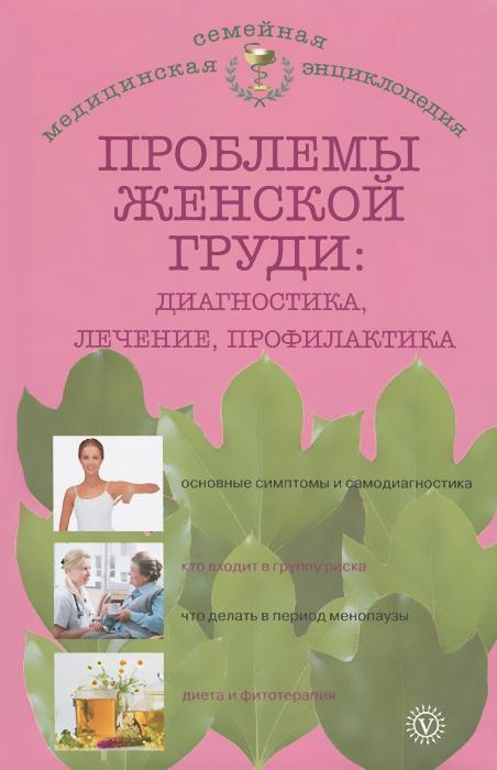 Проблемы женской груди. Диагностика, лечение, профилактика ( 978-5-9684-2160-9 )