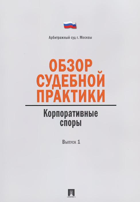 Обзор судебной практики. Корпоративные споры. Выпуск 1 ( 978-5-392-12171-7 )