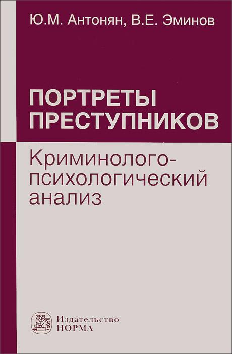 Портреты преступников. Криминолого-психологический анализ. Ю. М. Антонян, В. Е. Эминов