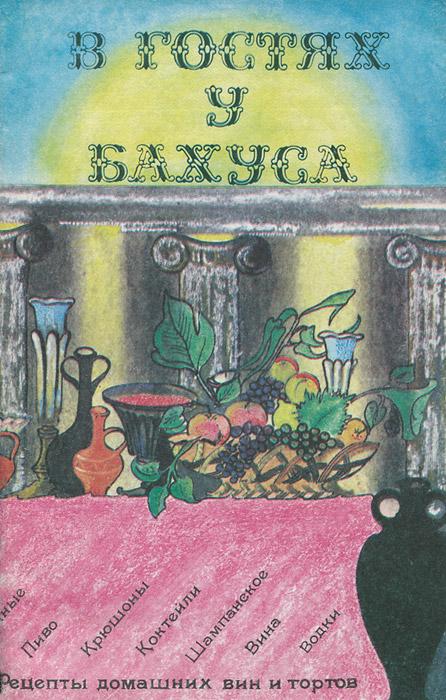 В гостях у Бахуса. Рецепты домашних вин и тортов