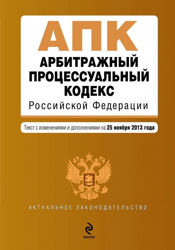 Арбитражный процессуальный кодекс Российской Федерации : текст с изм. и доп. на 25 ноября 2013 г