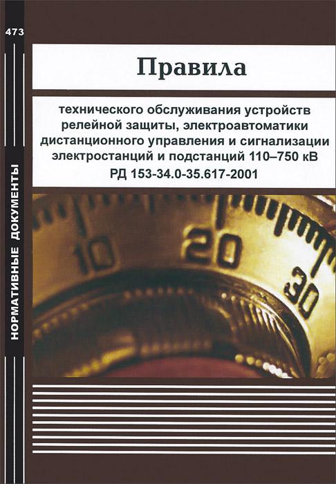 Правила технического обслуживания устройств релейной защиты, электроавтоматики, дистанционного управления и сигнализации электростанций и подстанций 110-750 кВ. РД 153-34.0-35.617-2001