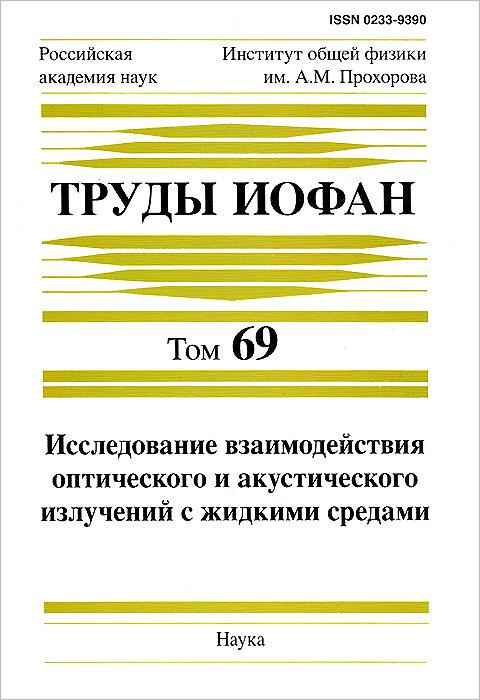 Труды Института общей физики им. А. М. Прохорова. Том 69. Исследование взаимодействия оптического и акустического излучений с жидкими средами