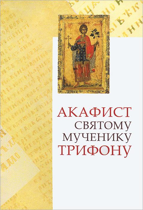Акафист святому мученику Трифону ( 978-5-7533-0532-9 )